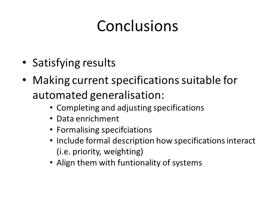 Conclusions Satisfying results Making current specifications suitable for automated generalisation: Completing and adjusting specifications Data enrichment Formalising specifciations Include formal description how specifications interact (i.e.