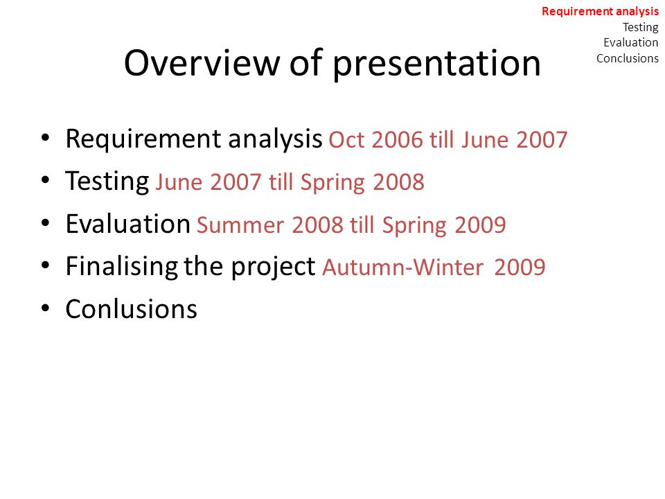 Overview of presentation Requirement analysis Oct 2006 till June 2007 Testing June 2007 till Spring 2008 Evaluation Summer 2008 till Spring 2009 Finalising the project Autumn-Winter 2009 Conlusions Requirement analysis Testing Evaluation Conclusions