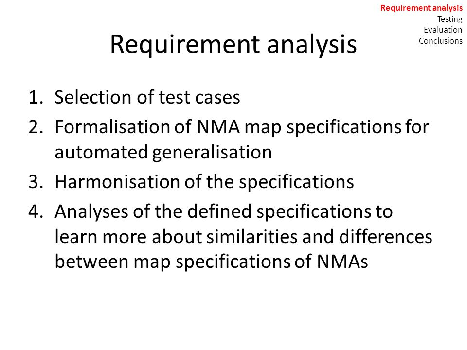 Requirement analysis 1.Selection of test cases 2.Formalisation of NMA map specifications for automated generalisation 3.Harmonisation of the specifications 4.Analyses of the defined specifications to learn more about similarities and differences between map specifications of NMAs Requirement analysis Testing Evaluation Conclusions