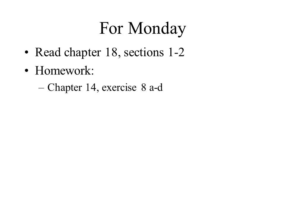 For Monday Read chapter 18, sections 1-2 Homework: –Chapter 14, exercise 8 a-d