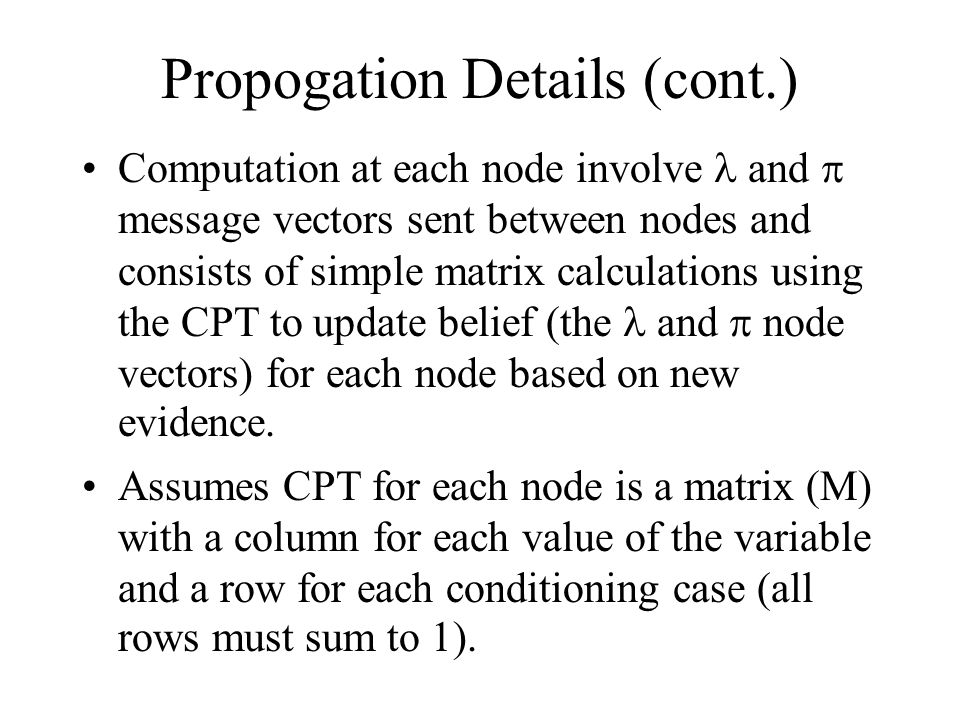 Propogation Details (cont.) Computation at each node involve and  message vectors sent between nodes and consists of simple matrix calculations using the CPT to update belief (the and  node vectors) for each node based on new evidence.
