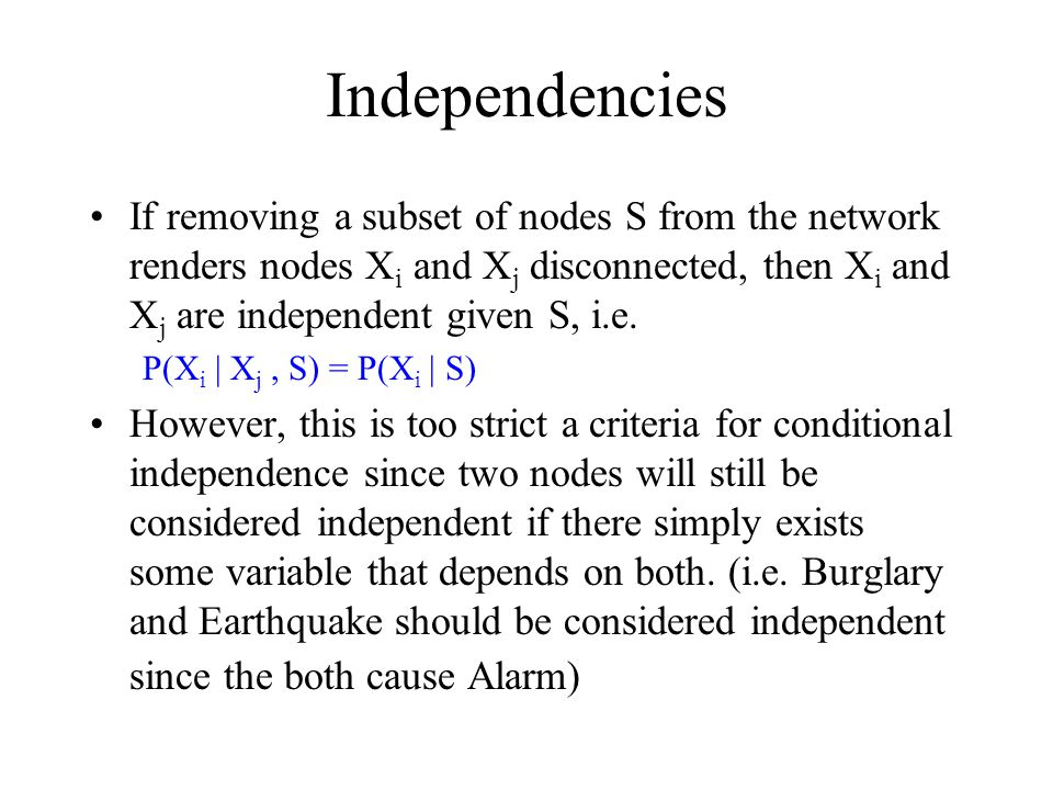 Independencies If removing a subset of nodes S from the network renders nodes X i and X j disconnected, then X i and X j are independent given S, i.e.