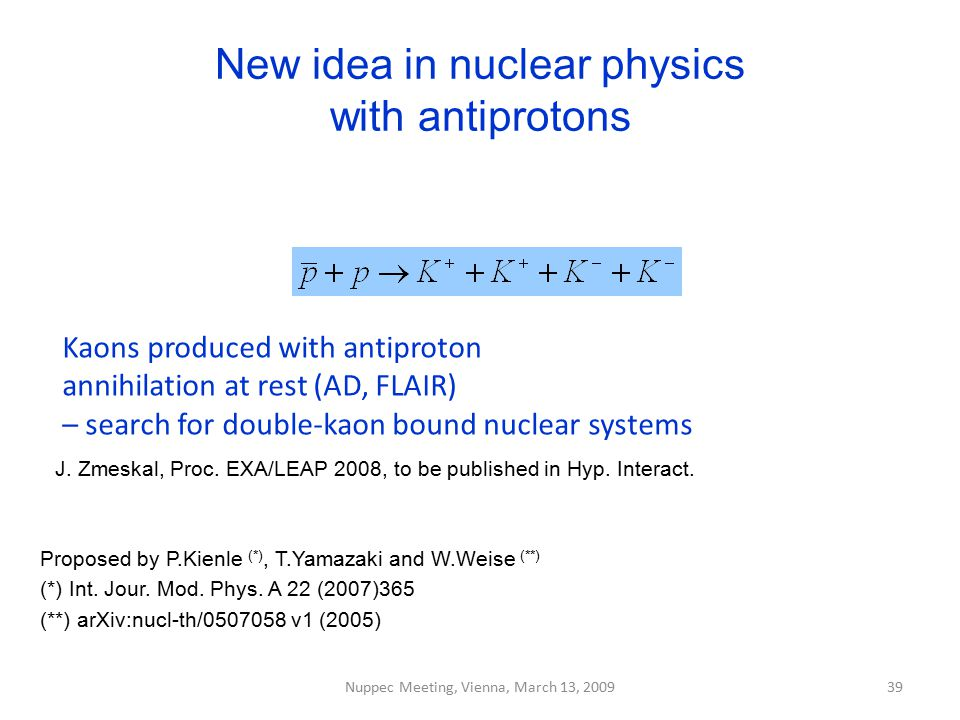 New idea in nuclear physics with antiprotons Nuppec Meeting, Vienna, March 13, 2009 Proposed by P.Kienle (*), T.Yamazaki and W.Weise (**) (*) Int. Jou