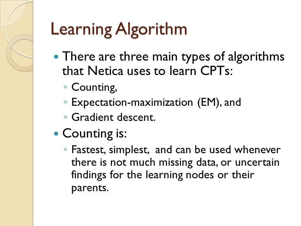 Learning Algorithm There are three main types of algorithms that Netica uses to learn CPTs: ◦ Counting, ◦ Expectation-maximization (EM), and ◦ Gradient descent.