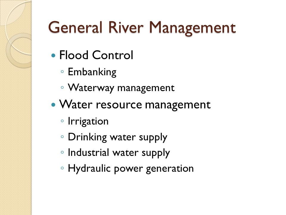 General River Management Flood Control ◦ Embanking ◦ Waterway management Water resource management ◦ Irrigation ◦ Drinking water supply ◦ Industrial water supply ◦ Hydraulic power generation
