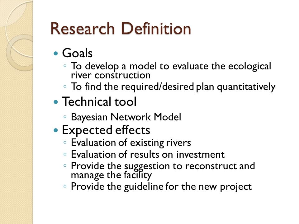 Research Definition Goals ◦ To develop a model to evaluate the ecological river construction ◦ To find the required/desired plan quantitatively Technical tool ◦ Bayesian Network Model Expected effects ◦ Evaluation of existing rivers ◦ Evaluation of results on investment ◦ Provide the suggestion to reconstruct and manage the facility ◦ Provide the guideline for the new project