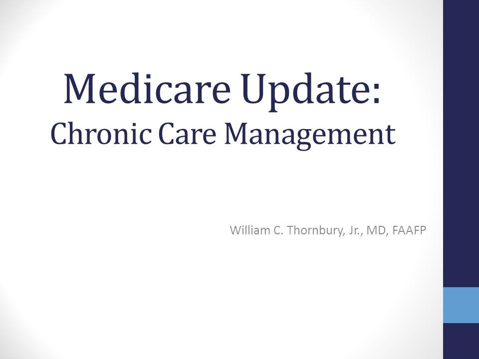 Medicare Update: Chronic Care Management William C. Thornbury, Jr., MD, FAAFP