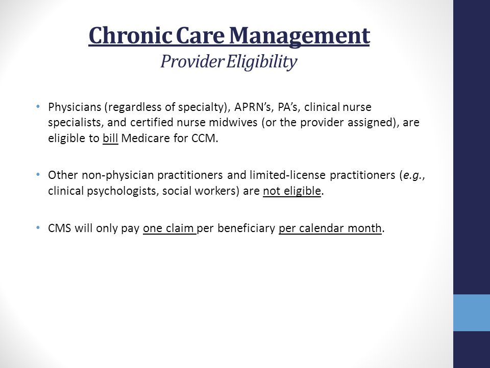 Chronic Care Management Provider Eligibility Physicians (regardless of specialty), APRN's, PA's, clinical nurse specialists, and certified nurse midwi