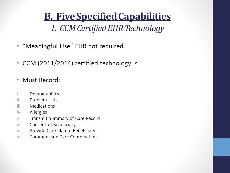 "B. Five Specified Capabilities 1. CCM Certified EHR Technology ""Meaningful Use"" EHR not required. CCM (2011/2014) certified technology is. Must Record"