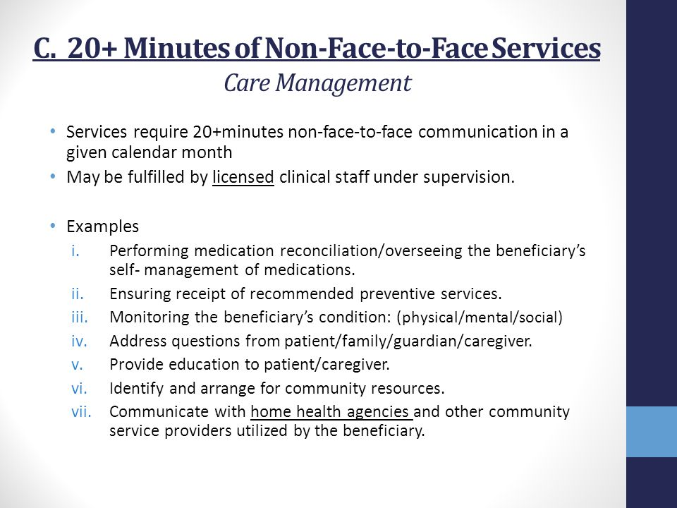 C. 20+ Minutes of Non-Face-to-Face Services Care Management Services require 20+minutes non-face-to-face communication in a given calendar month May b