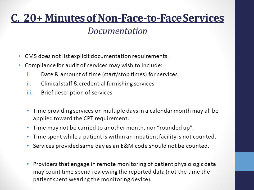 C. 20+ Minutes of Non-Face-to-Face Services Documentation CMS does not list explicit documentation requirements. Compliance for audit of services may