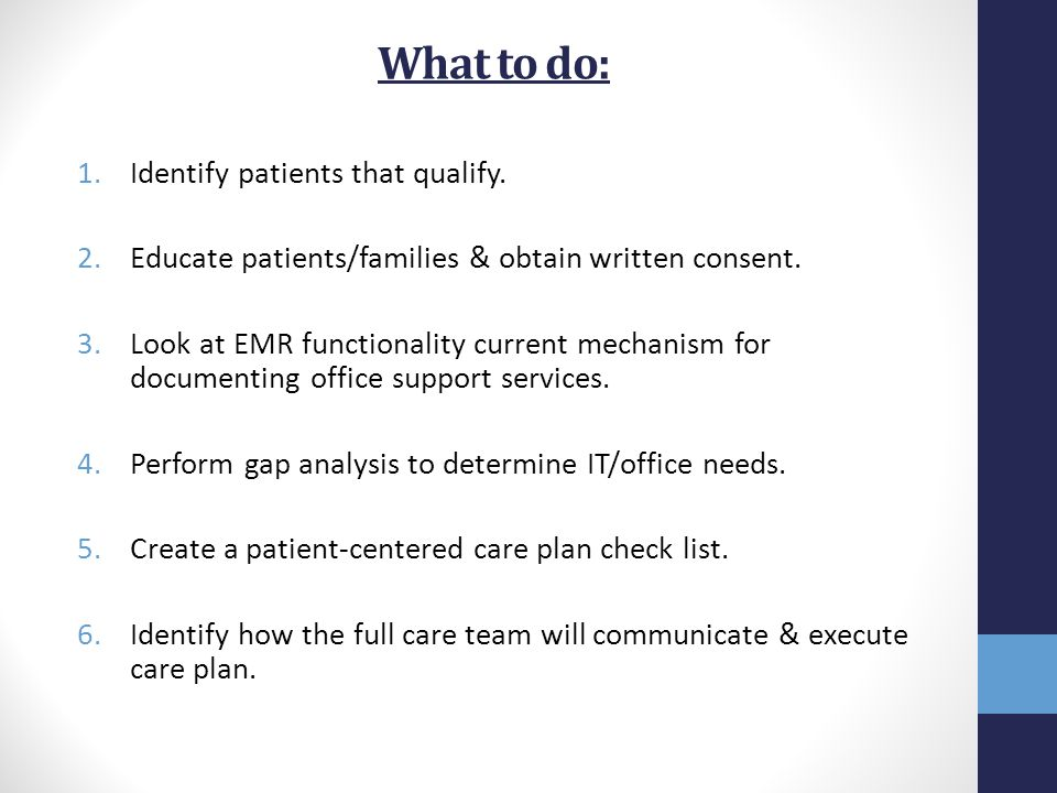 What to do: 1.Identify patients that qualify. 2.Educate patients/families & obtain written consent. 3.Look at EMR functionality current mechanism for