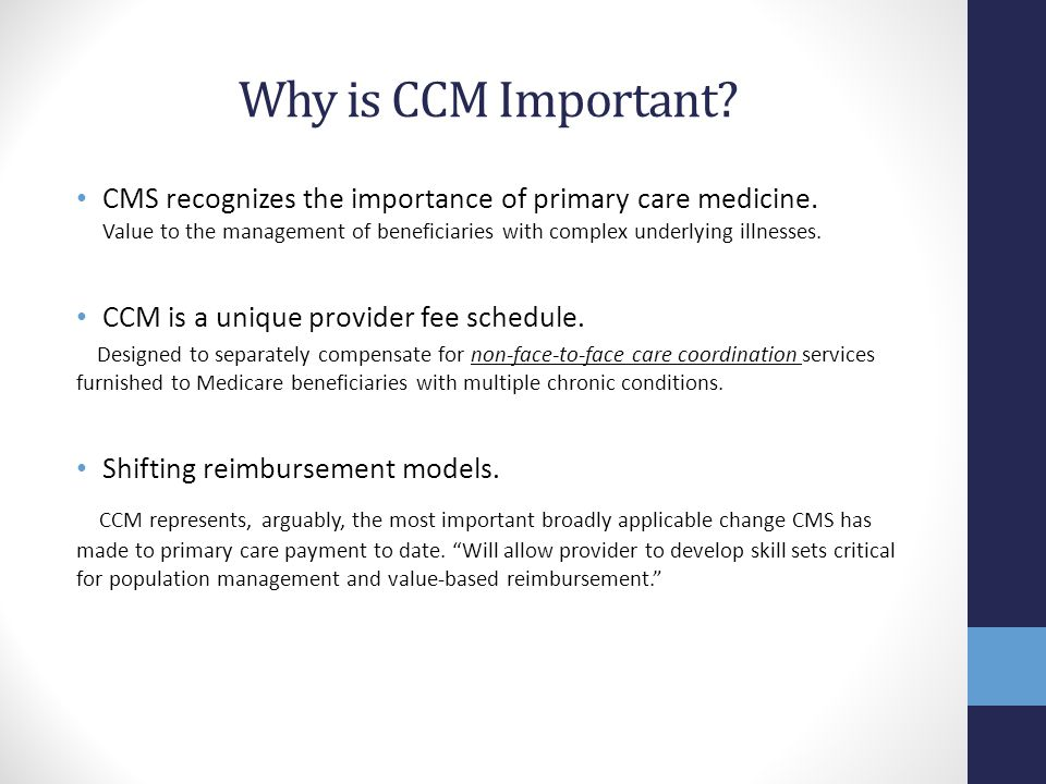Why is CCM Important? CMS recognizes the importance of primary care medicine. Value to the management of beneficiaries with complex underlying illness
