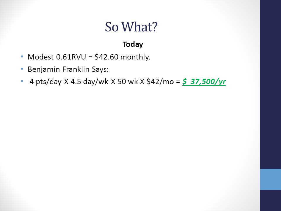 So What? Today Modest 0.61RVU = $42.60 monthly. Benjamin Franklin Says: 4 pts/day X 4.5 day/wk X 50 wk X $42/mo = $ 37,500/yr