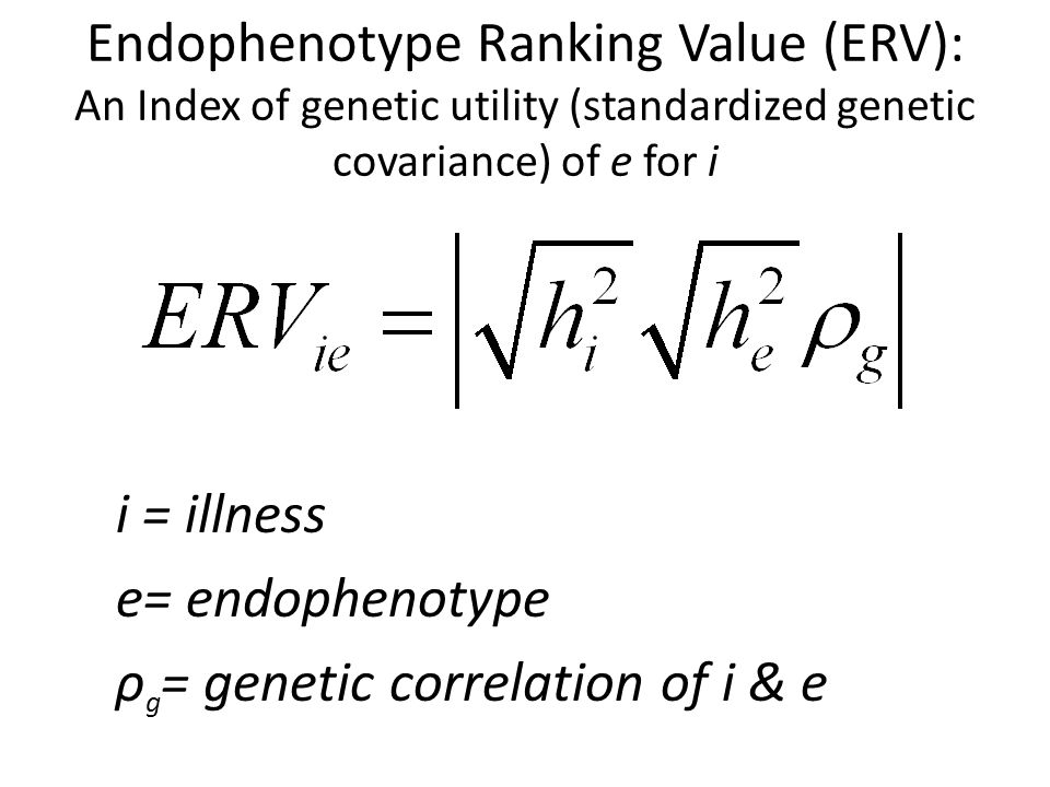 Endophenotype Ranking Value (ERV): An Index of genetic utility (standardized genetic covariance) of e for i i = illness e= endophenotype ρ g = genetic correlation of i & e