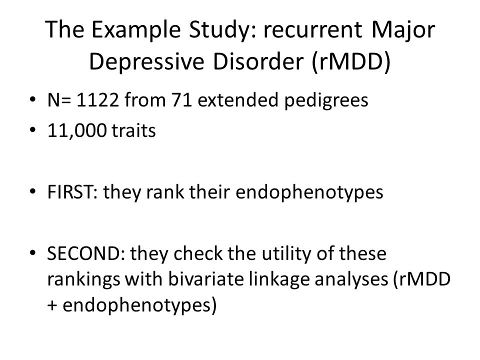 The Example Study: recurrent Major Depressive Disorder (rMDD) N= 1122 from 71 extended pedigrees 11,000 traits FIRST: they rank their endophenotypes SECOND: they check the utility of these rankings with bivariate linkage analyses (rMDD + endophenotypes)