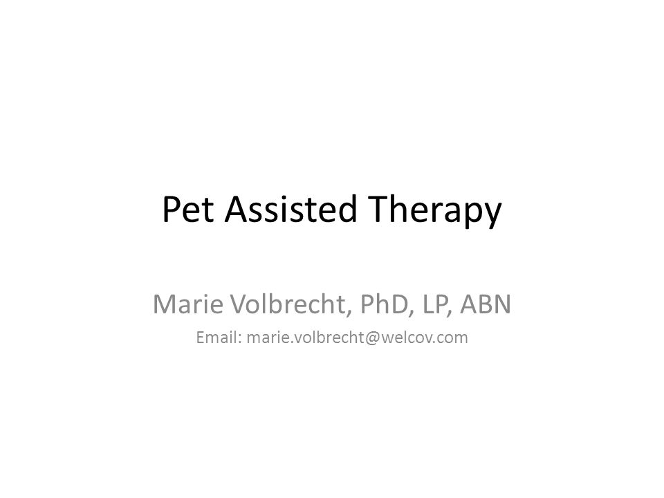 Pet Assisted Therapy Marie Volbrecht, PhD, LP, ABN Email: marie.volbrecht@welcov.com