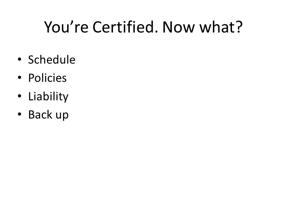 You're Certified. Now what? Schedule Policies Liability Back up