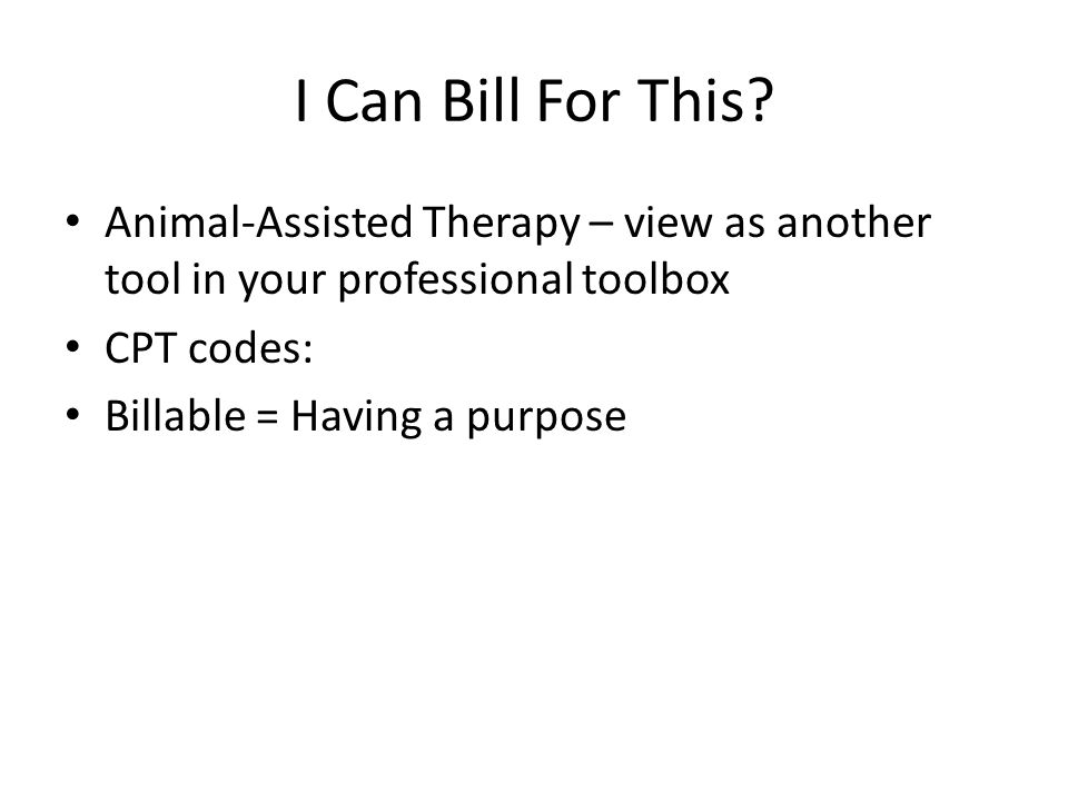 I Can Bill For This? Animal-Assisted Therapy – view as another tool in your professional toolbox CPT codes: Billable = Having a purpose