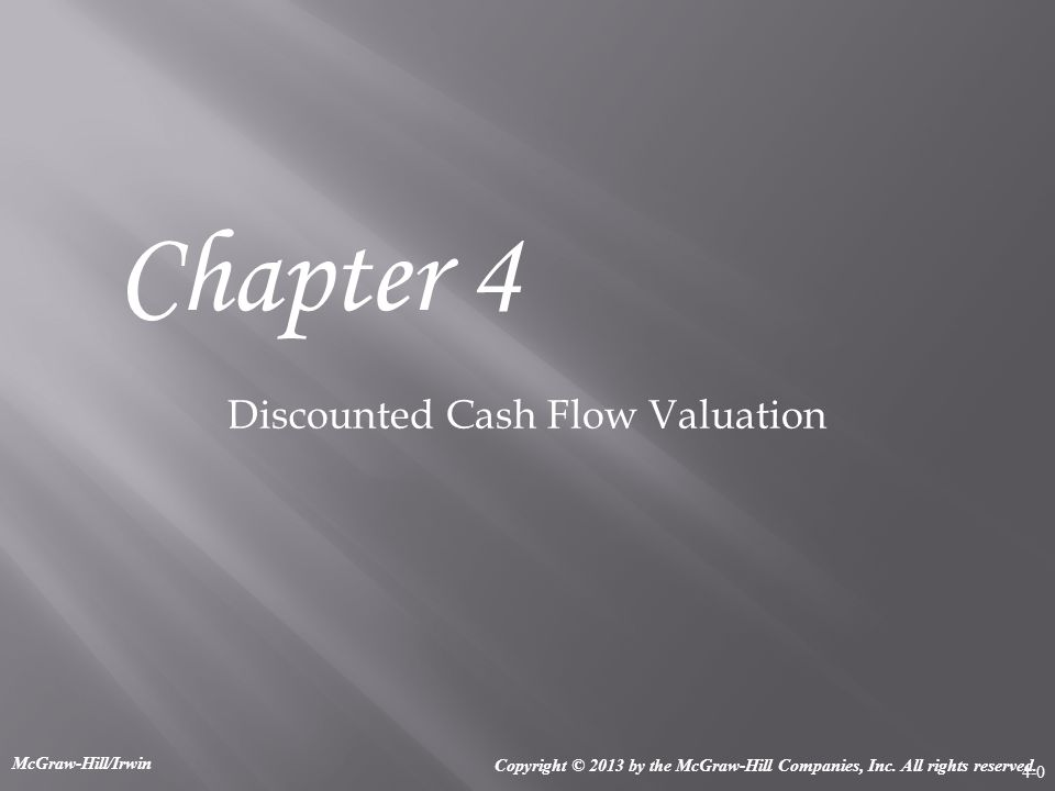 4-0 Discounted Cash Flow Valuation Chapter 4 Copyright © 2013 by the McGraw-Hill Companies, Inc. All rights reserved. McGraw-Hill/Irwin