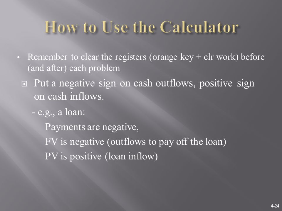 4-24 Remember to clear the registers (orange key + clr work) before (and after) each problem  Put a negative sign on cash outflows, positive sign on cash inflows.