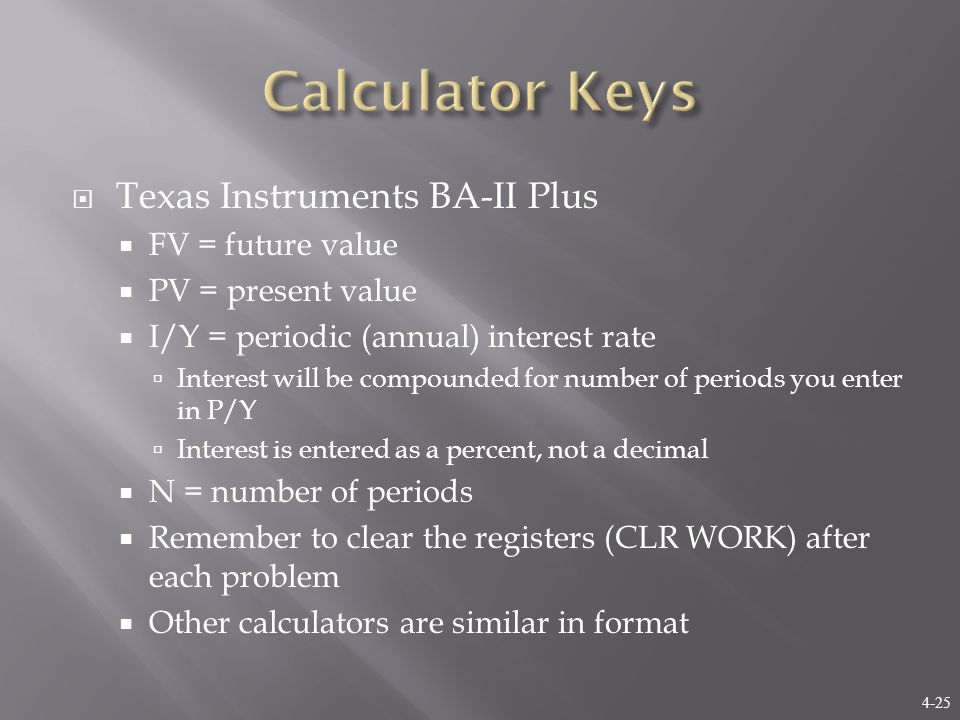 4-25  Texas Instruments BA-II Plus  FV = future value  PV = present value  I/Y = periodic (annual) interest rate  Interest will be compounded for number of periods you enter in P/Y  Interest is entered as a percent, not a decimal  N = number of periods  Remember to clear the registers (CLR WORK) after each problem  Other calculators are similar in format
