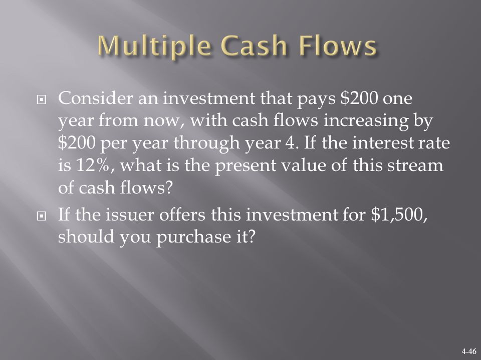 4-46  Consider an investment that pays $200 one year from now, with cash flows increasing by $200 per year through year 4. If the interest rate is 12