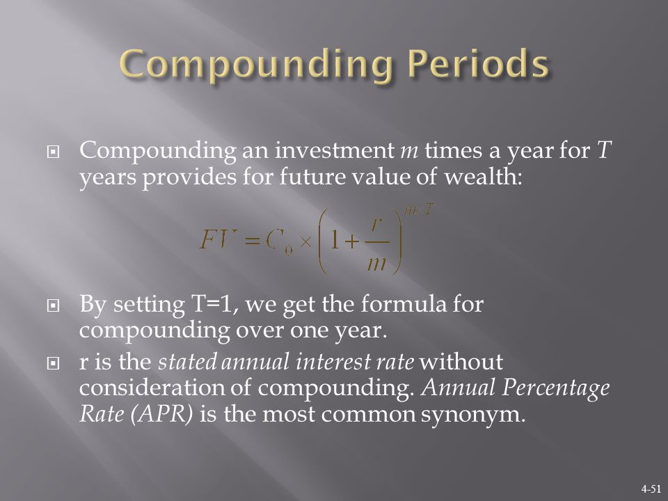 4-51  Compounding an investment m times a year for T years provides for future value of wealth:  By setting T=1, we get the formula for compounding over one year.