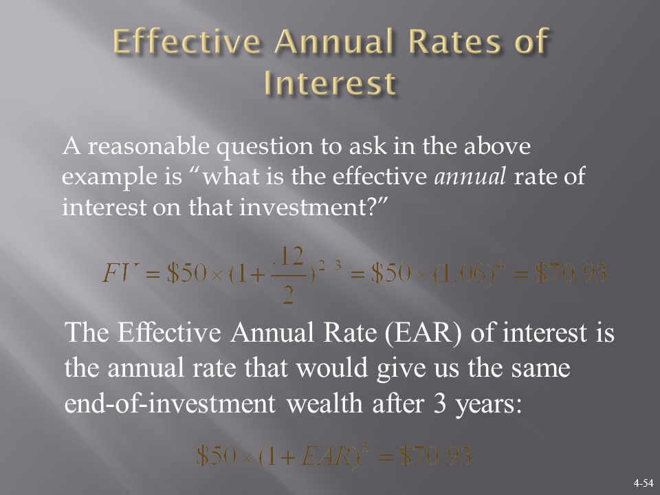 4-54 A reasonable question to ask in the above example is what is the effective annual rate of interest on that investment The Effective Annual Rate (EAR) of interest is the annual rate that would give us the same end-of-investment wealth after 3 years:
