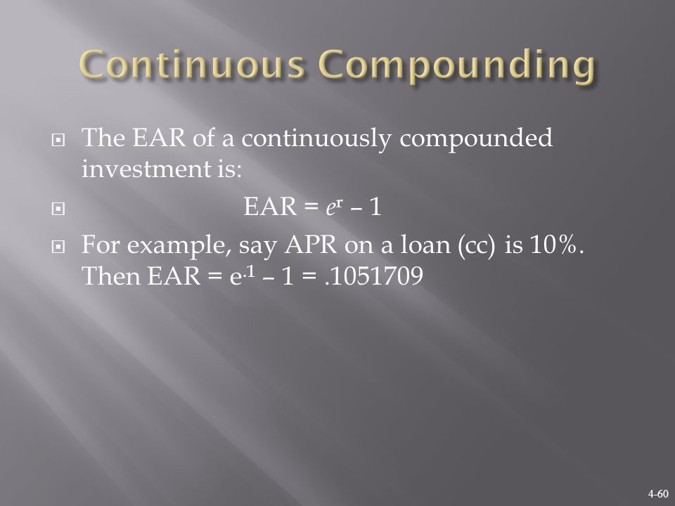 4-60  The EAR of a continuously compounded investment is:  EAR = e r – 1  For example, say APR on a loan (cc) is 10%.