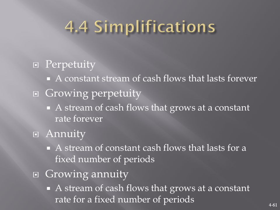 4-61  Perpetuity  A constant stream of cash flows that lasts forever  Growing perpetuity  A stream of cash flows that grows at a constant rate forever  Annuity  A stream of constant cash flows that lasts for a fixed number of periods  Growing annuity  A stream of cash flows that grows at a constant rate for a fixed number of periods