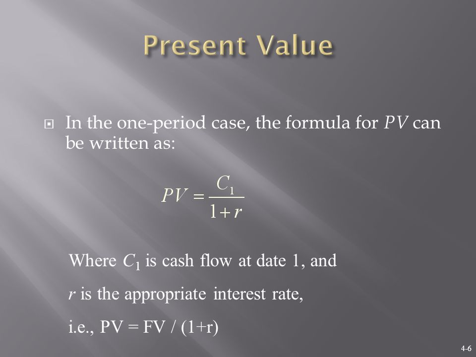 4-6  In the one-period case, the formula for PV can be written as: Where C 1 is cash flow at date 1, and r is the appropriate interest rate, i.e., PV = FV / (1+r)