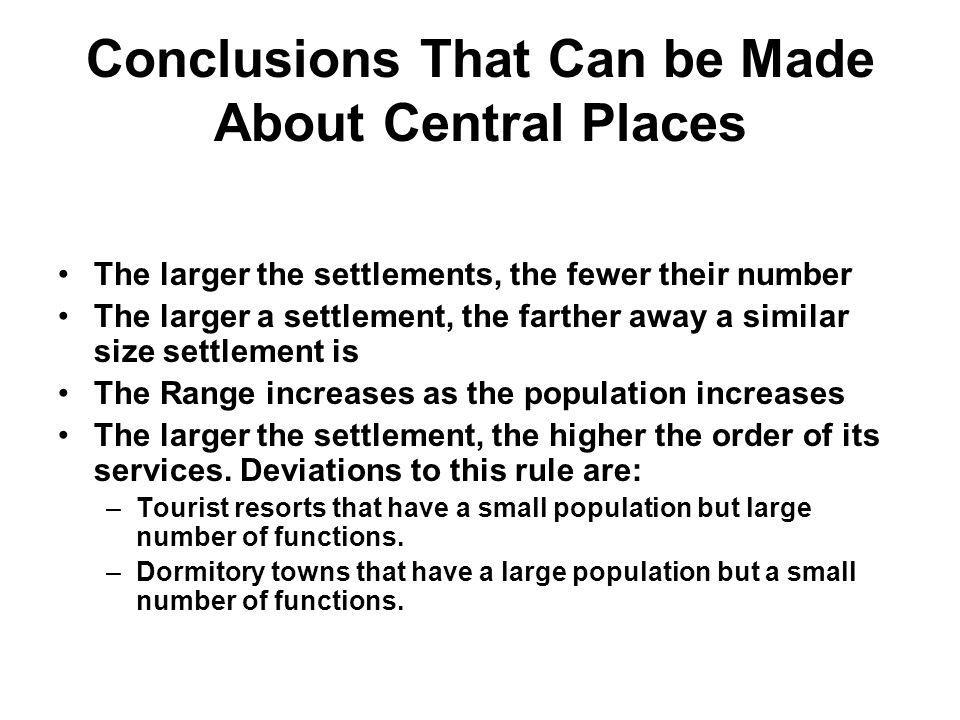 Conclusions That Can be Made About Central Places The larger the settlements, the fewer their number The larger a settlement, the farther away a similar size settlement is The Range increases as the population increases The larger the settlement, the higher the order of its services.