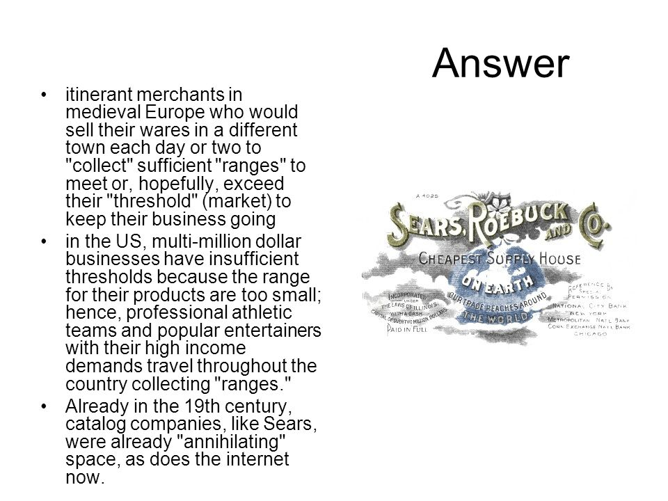 Answer itinerant merchants in medieval Europe who would sell their wares in a different town each day or two to collect sufficient ranges to meet or, hopefully, exceed their threshold (market) to keep their business going in the US, multi-million dollar businesses have insufficient thresholds because the range for their products are too small; hence, professional athletic teams and popular entertainers with their high income demands travel throughout the country collecting ranges. Already in the 19th century, catalog companies, like Sears, were already annihilating space, as does the internet now.