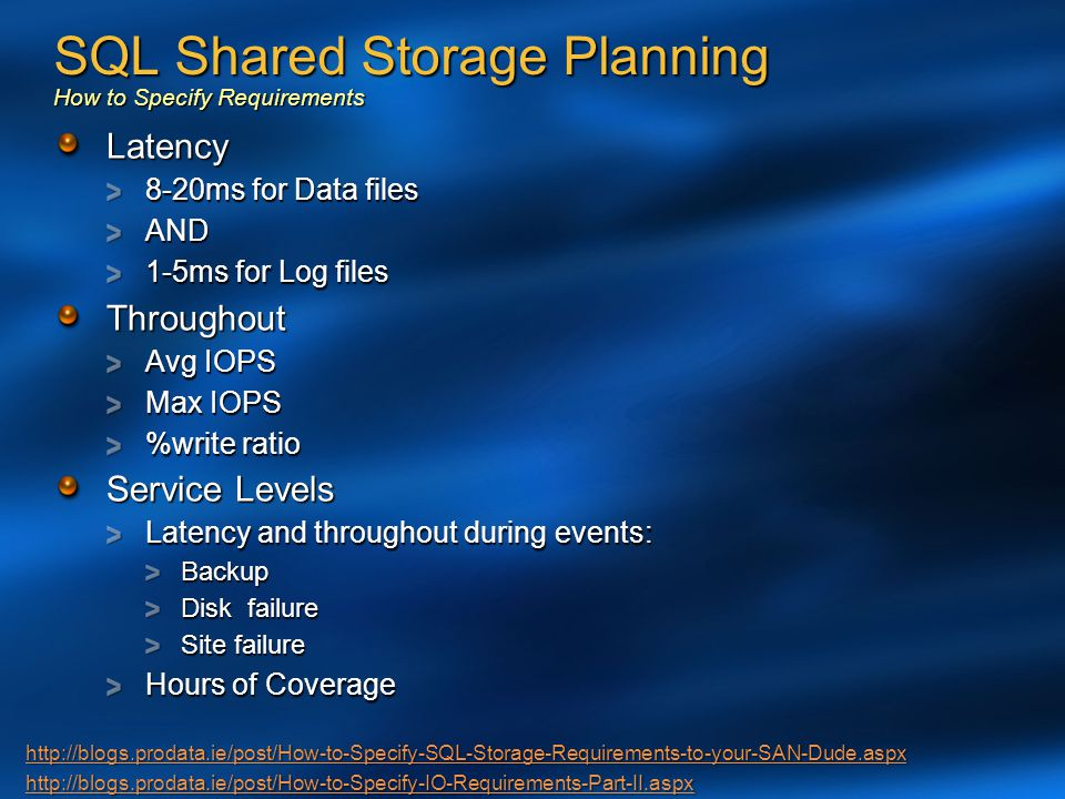 SQL Shared Storage Planning How to Specify Requirements Latency 8-20ms for Data files AND 1-5ms for Log files Throughout Avg IOPS Max IOPS %write rati
