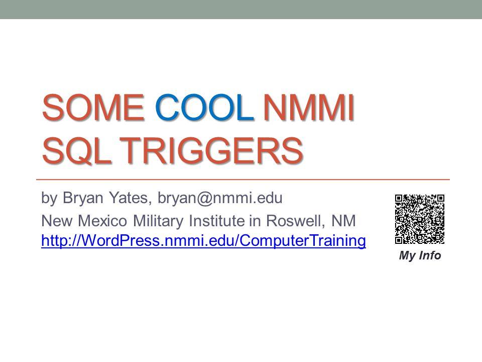 SOME COOL NMMI SQL TRIGGERS by Bryan Yates, bryan@nmmi.edu New Mexico Military Institute in Roswell, NM http://WordPress.nmmi.edu/ComputerTraining htt