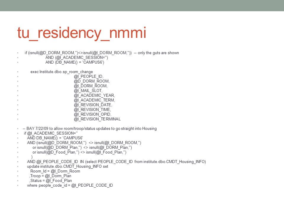 tu_residency_nmmi if (isnull(@D_DORM_ROOM,'')<>isnull(@I_DORM_ROOM,'')) -- only the guts are shown AND (@I_ACADEMIC_SESSION='') AND (DB_NAME() = 'CAMP