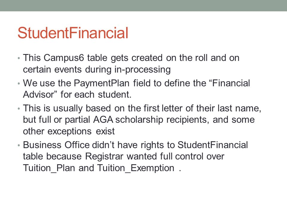 StudentFinancial This Campus6 table gets created on the roll and on certain events during in-processing We use the PaymentPlan field to define the Financial Advisor for each student.