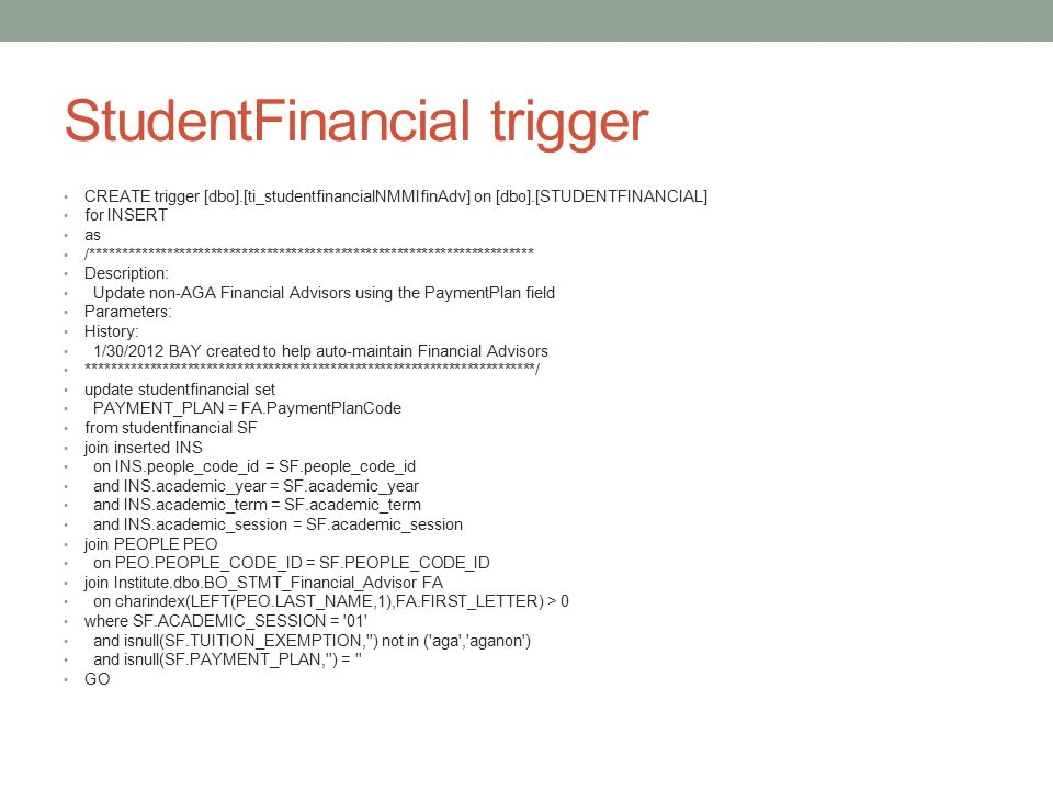 StudentFinancial trigger CREATE trigger [dbo].[ti_studentfinancialNMMIfinAdv] on [dbo].[STUDENTFINANCIAL] for INSERT as /*********************************************************************** Description: Update non-AGA Financial Advisors using the PaymentPlan field Parameters: History: 1/30/2012 BAY created to help auto-maintain Financial Advisors ************************************************************************/ update studentfinancial set PAYMENT_PLAN = FA.PaymentPlanCode from studentfinancial SF join inserted INS on INS.people_code_id = SF.people_code_id and INS.academic_year = SF.academic_year and INS.academic_term = SF.academic_term and INS.academic_session = SF.academic_session join PEOPLE PEO on PEO.PEOPLE_CODE_ID = SF.PEOPLE_CODE_ID join Institute.dbo.BO_STMT_Financial_Advisor FA on charindex(LEFT(PEO.LAST_NAME,1),FA.FIRST_LETTER) > 0 where SF.ACADEMIC_SESSION = 01 and isnull(SF.TUITION_EXEMPTION, ) not in ( aga , aganon ) and isnull(SF.PAYMENT_PLAN, ) = GO