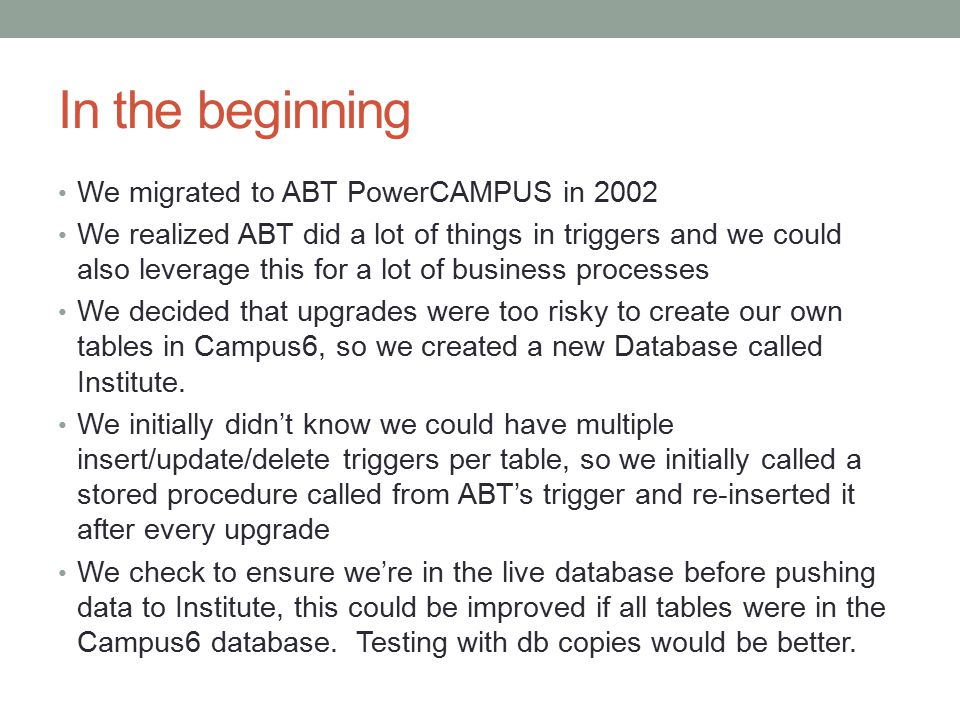 In the beginning We migrated to ABT PowerCAMPUS in 2002 We realized ABT did a lot of things in triggers and we could also leverage this for a lot of business processes We decided that upgrades were too risky to create our own tables in Campus6, so we created a new Database called Institute.