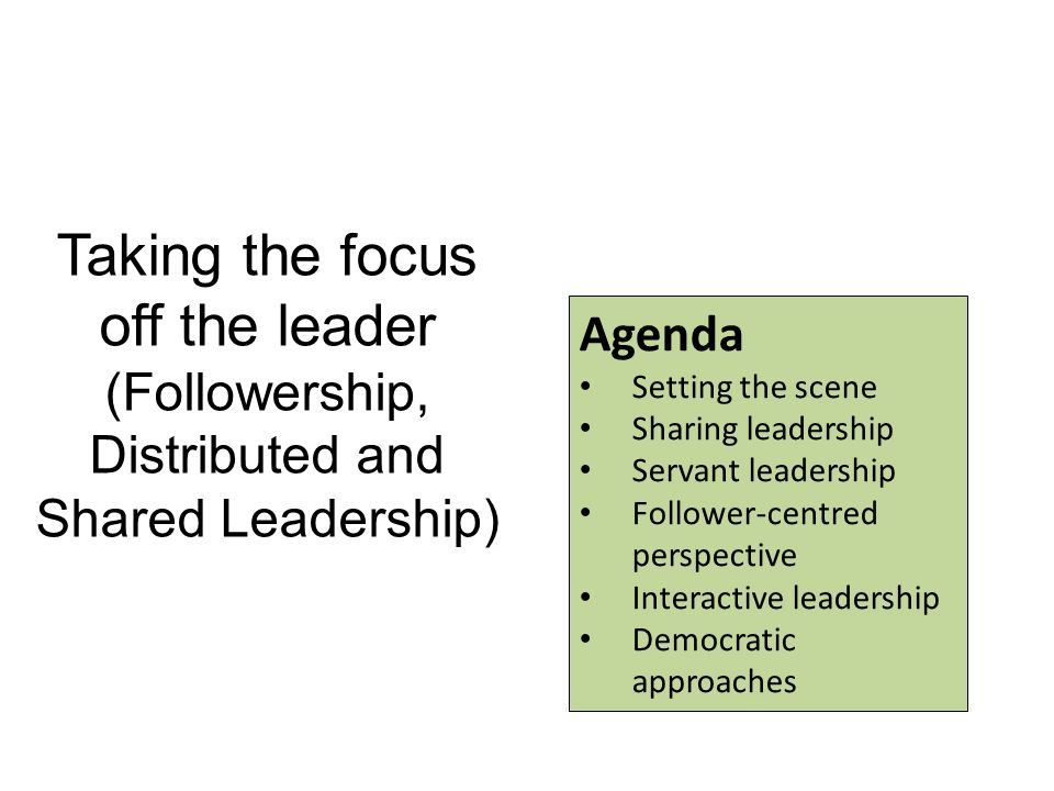 Taking the focus off the leader (Followership, Distributed and Shared Leadership) Agenda Setting the scene Sharing leadership Servant leadership Follower-centred perspective Interactive leadership Democratic approaches