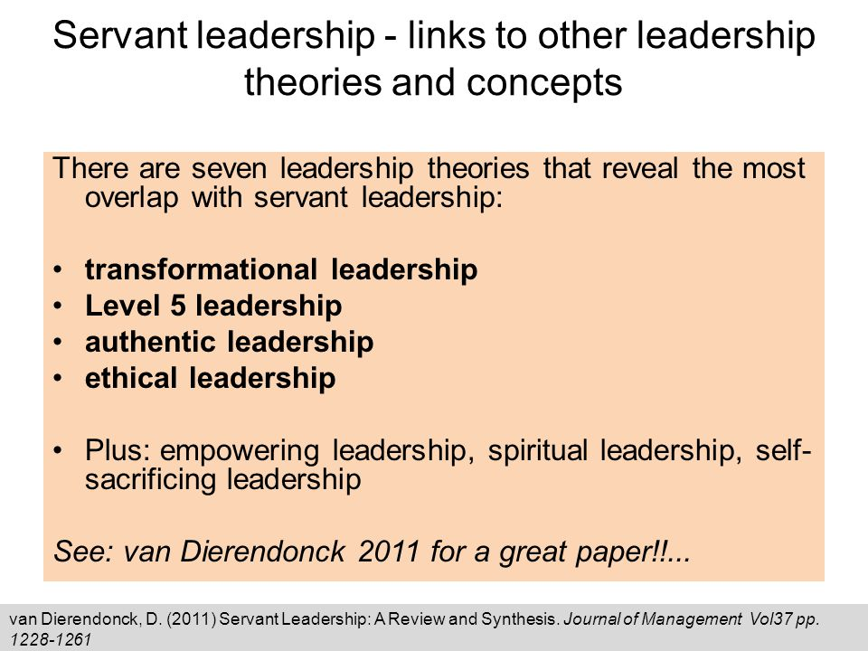 Servant leadership - links to other leadership theories and concepts There are seven leadership theories that reveal the most overlap with servant leadership: transformational leadership Level 5 leadership authentic leadership ethical leadership Plus: empowering leadership, spiritual leadership, self- sacrificing leadership See: van Dierendonck 2011 for a great paper!!...