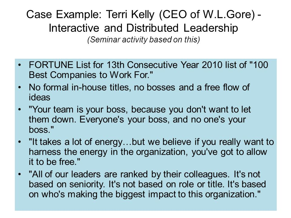 Case Example: Terri Kelly (CEO of W.L.Gore) - Interactive and Distributed Leadership (Seminar activity based on this) FORTUNE List for 13th Consecutive Year 2010 list of 100 Best Companies to Work For. No formal in-house titles, no bosses and a free flow of ideas Your team is your boss, because you don t want to let them down.