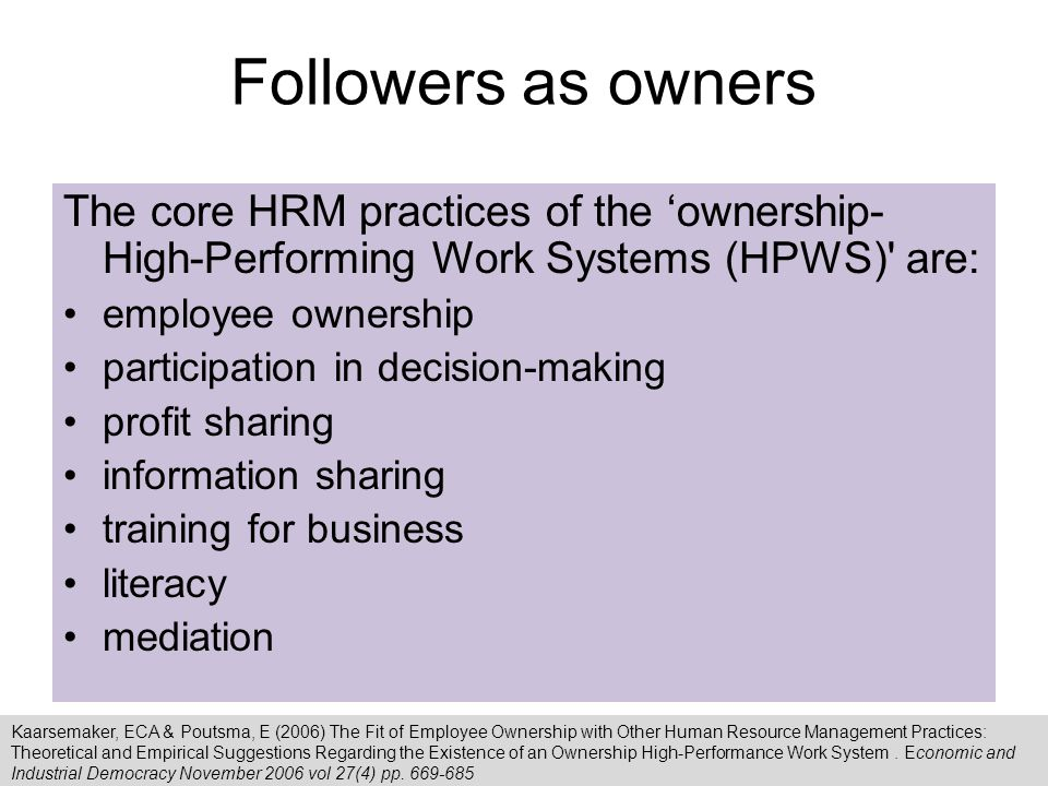 Followers as owners The core HRM practices of the 'ownership- High-Performing Work Systems (HPWS) are: employee ownership participation in decision-making profit sharing information sharing training for business literacy mediation Kaarsemaker, ECA & Poutsma, E (2006) The Fit of Employee Ownership with Other Human Resource Management Practices: Theoretical and Empirical Suggestions Regarding the Existence of an Ownership High-Performance Work System.