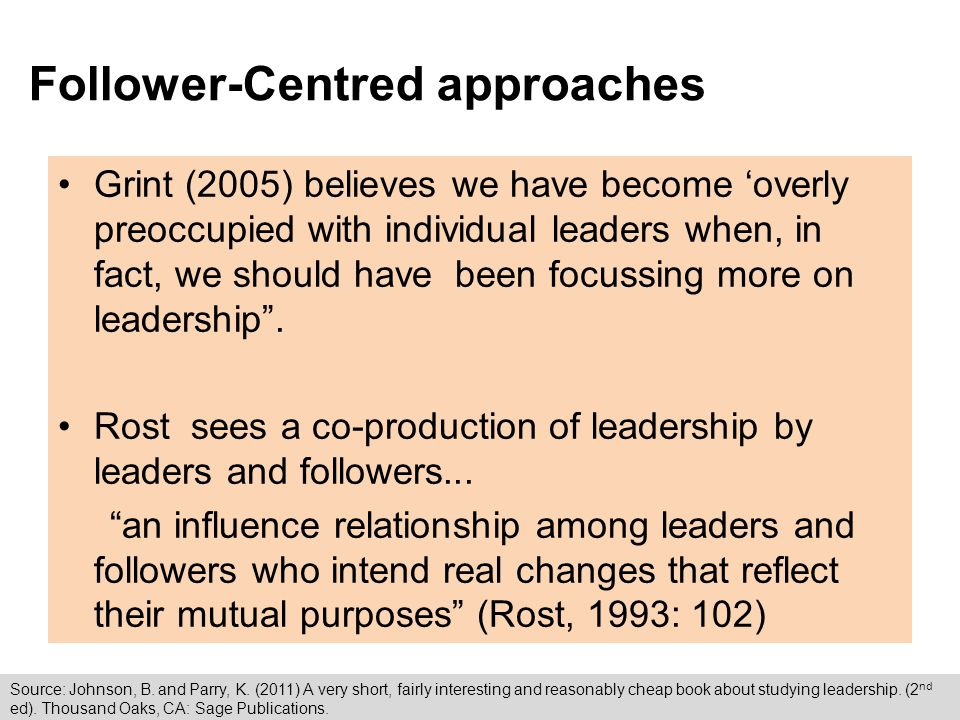 Follower-Centred approaches Grint (2005) believes we have become 'overly preoccupied with individual leaders when, in fact, we should have been focussing more on leadership .