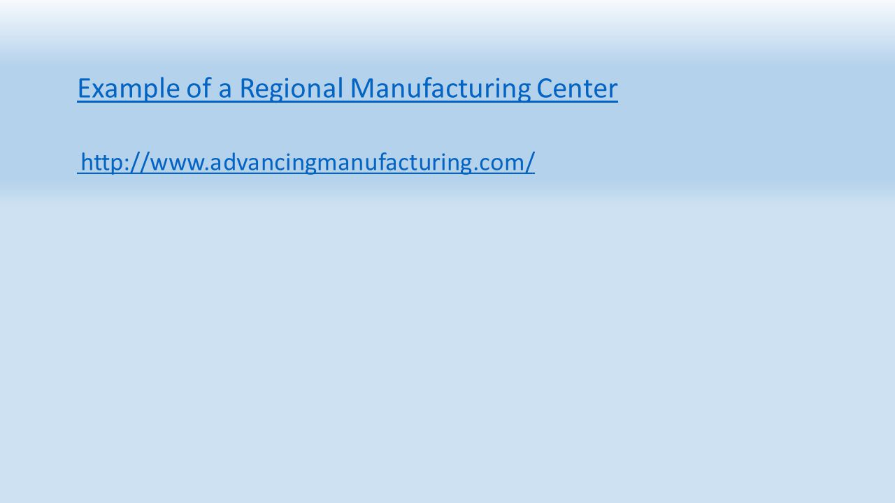 Example of a Regional Manufacturing Center http://www.advancingmanufacturing.com/