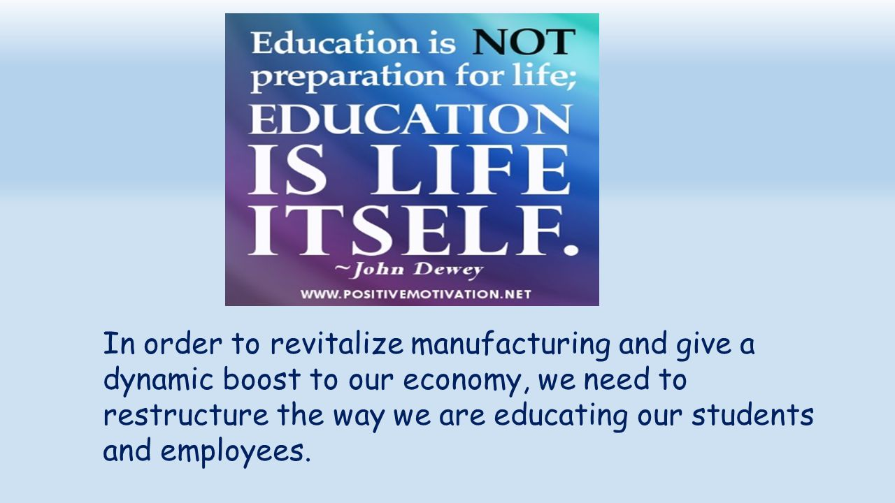 In order to revitalize manufacturing and give a dynamic boost to our economy, we need to restructure the way we are educating our students and employe
