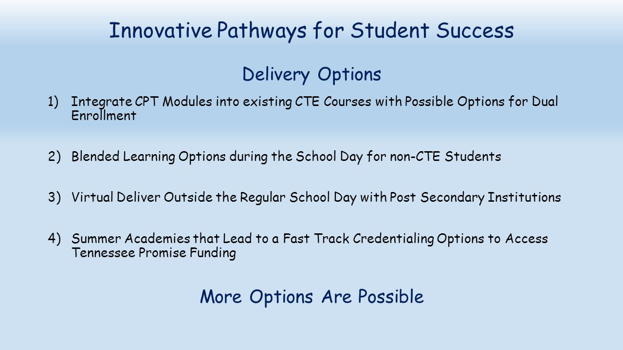 Innovative Pathways for Student Success Delivery Options 1)Integrate CPT Modules into existing CTE Courses with Possible Options for Dual Enrollment 2