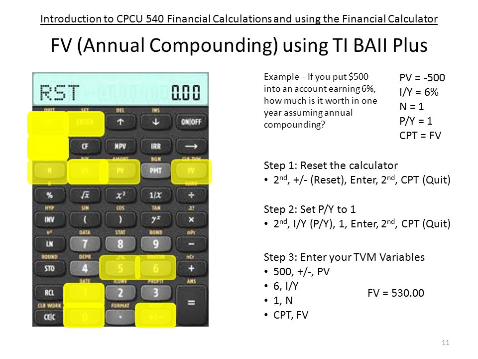 Introduction to CPCU 540 Financial Calculations and using the Financial Calculator FV (Annual Compounding) using TI BAII Plus PV = -500 I/Y = 6% N = 1 P/Y = 1 CPT = FV Step 1: Reset the calculator 2 nd, +/- (Reset), Enter, 2 nd, CPT (Quit) Step 3: Enter your TVM Variables 500, +/-, PV 6, I/Y 1, N CPT, FV Step 2: Set P/Y to 1 2 nd, I/Y (P/Y), 1, Enter, 2 nd, CPT (Quit) Example – If you put $500 into an account earning 6%, how much is it worth in one year assuming annual compounding.
