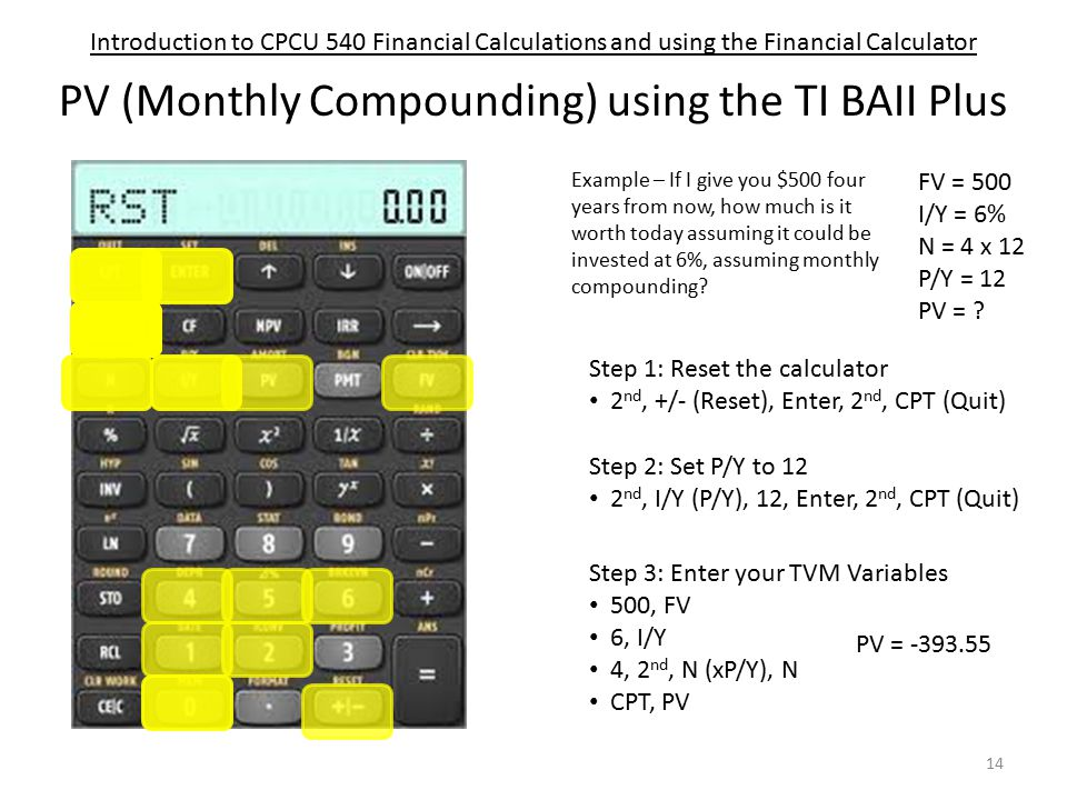 Introduction to CPCU 540 Financial Calculations and using the Financial Calculator PV (Monthly Compounding) using the TI BAII Plus Step 1: Reset the calculator 2 nd, +/- (Reset), Enter, 2 nd, CPT (Quit) Step 3: Enter your TVM Variables 500, FV 6, I/Y 4, 2 nd, N (xP/Y), N CPT, PV Step 2: Set P/Y to 12 2 nd, I/Y (P/Y), 12, Enter, 2 nd, CPT (Quit) Example – If I give you $500 four years from now, how much is it worth today assuming it could be invested at 6%, assuming monthly compounding.